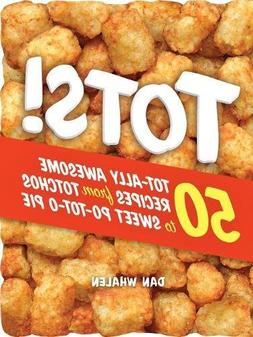 Tots!: 50 Tot-ally Awesome Recipes from Totchos to Sweet Po-